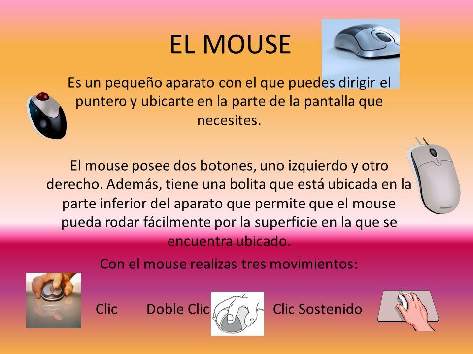 EL MOUSE Es un pequeño aparato con el que puedes dirigir el puntero y ubicarte en la parte de la pantalla que necesites.