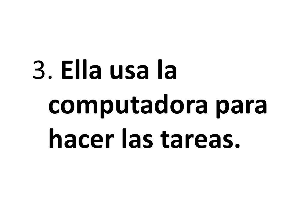 3. Ella usa la computadora para hacer las tareas.