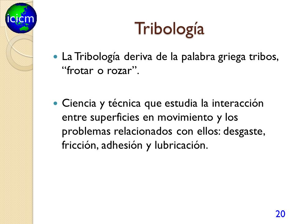 Tribología La Tribología deriva de la palabra griega tribos, frotar o rozar .