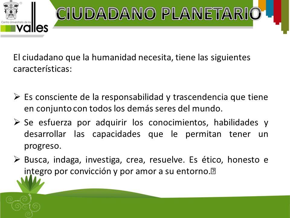 CIUDADANO PLANETARIO El ciudadano que la humanidad necesita, tiene las siguientes características: