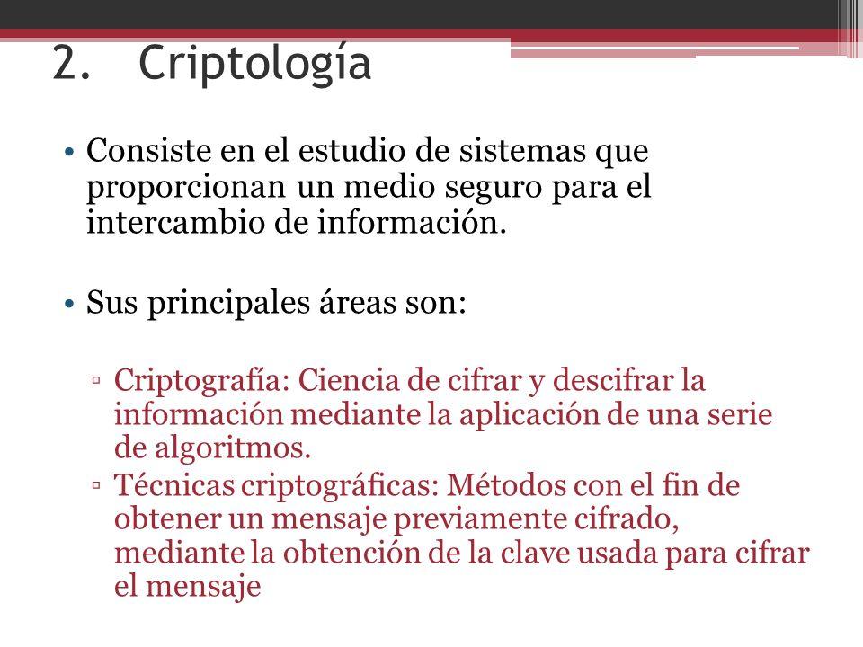 2. Criptología Consiste en el estudio de sistemas que proporcionan un medio seguro para el intercambio de información.