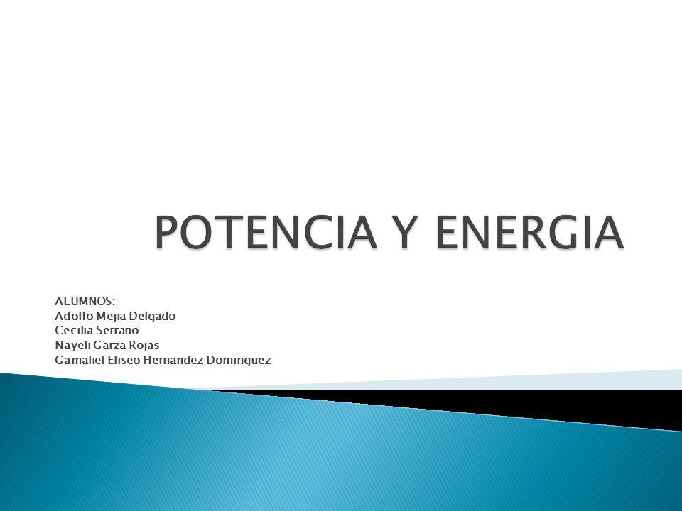 POTENCIA Y ENERGIA ALUMNOS: Adolfo Mejia Delgado Cecilia Serrano