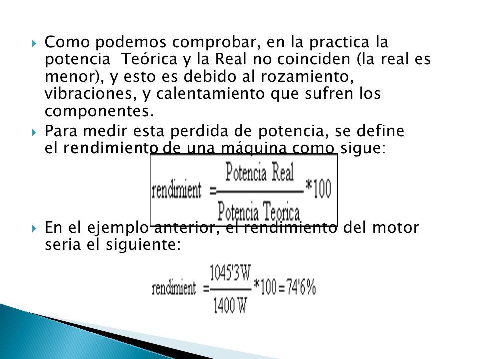 Como podemos comprobar, en la practica la potencia Teórica y la Real no coinciden (la real es menor), y esto es debido al rozamiento, vibraciones, y calentamiento que sufren los componentes.