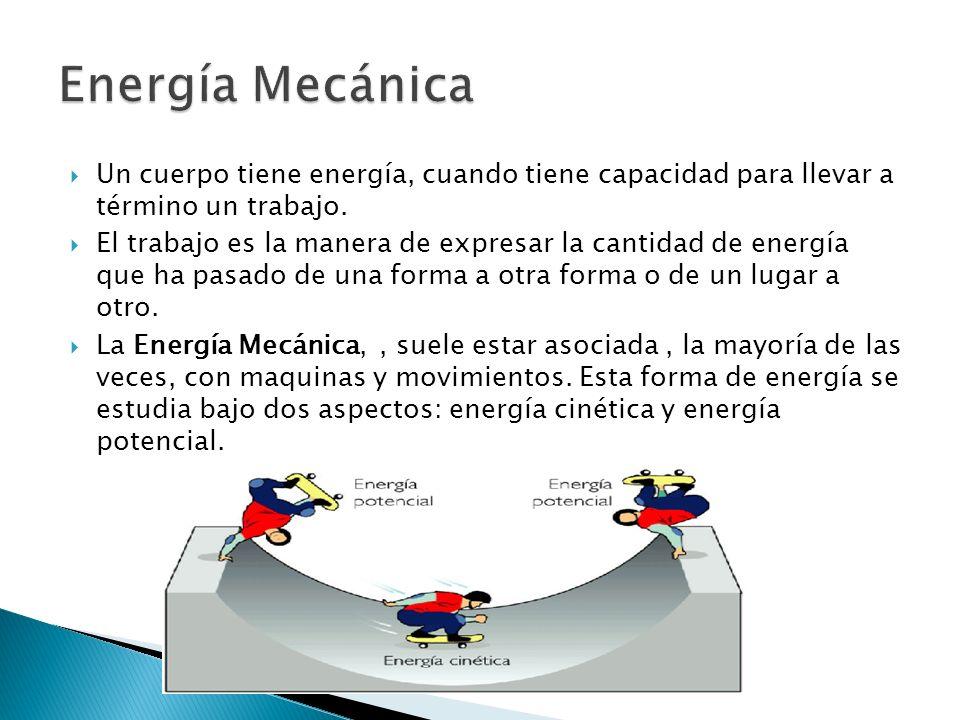Energía Mecánica Un cuerpo tiene energía, cuando tiene capacidad para llevar a término un trabajo.