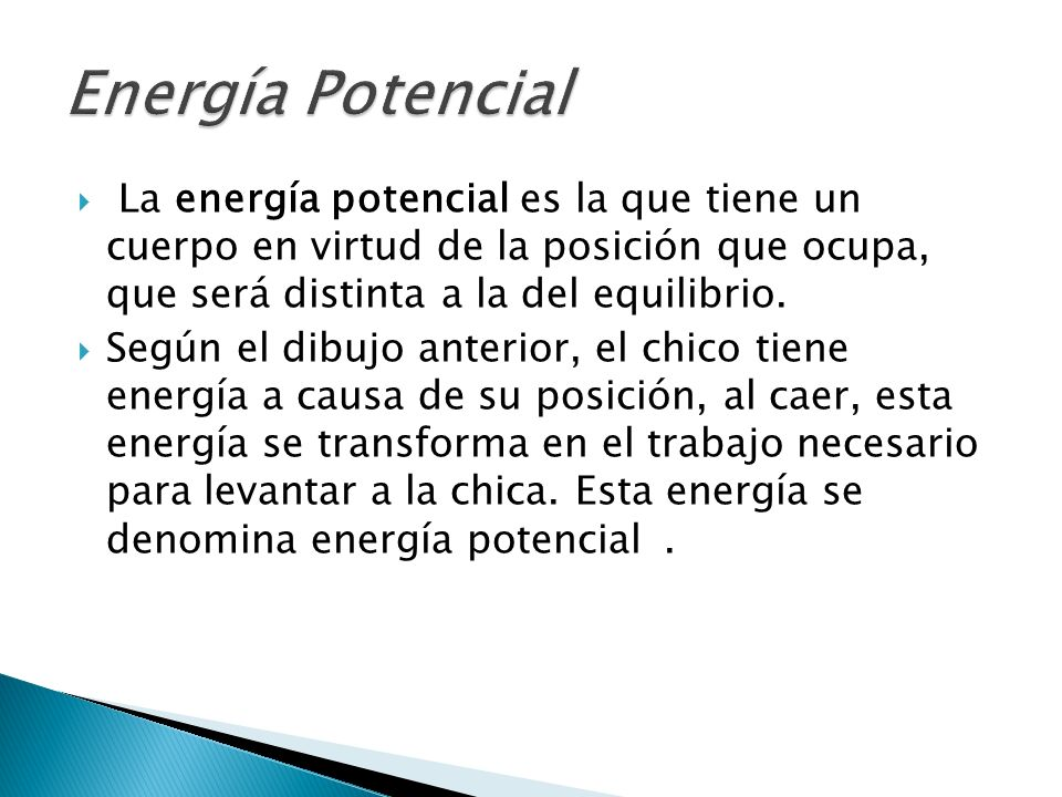Energía Potencial La energía potencial es la que tiene un cuerpo en virtud de la posición que ocupa, que será distinta a la del equilibrio.