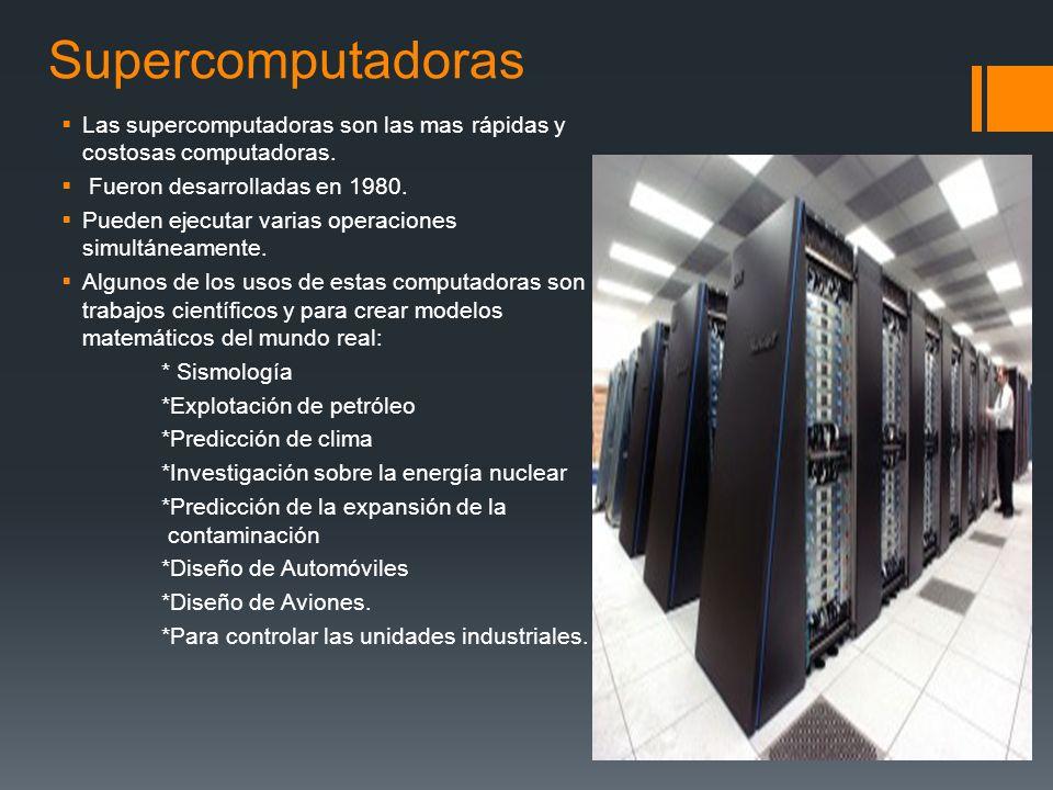 Supercomputadoras Las supercomputadoras son las mas rápidas y costosas computadoras. Fueron desarrolladas en 1980.