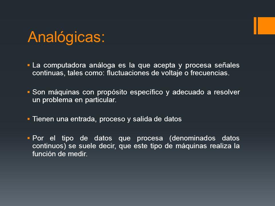 Analógicas: La computadora análoga es la que acepta y procesa señales continuas, tales como: fluctuaciones de voltaje o frecuencias.
