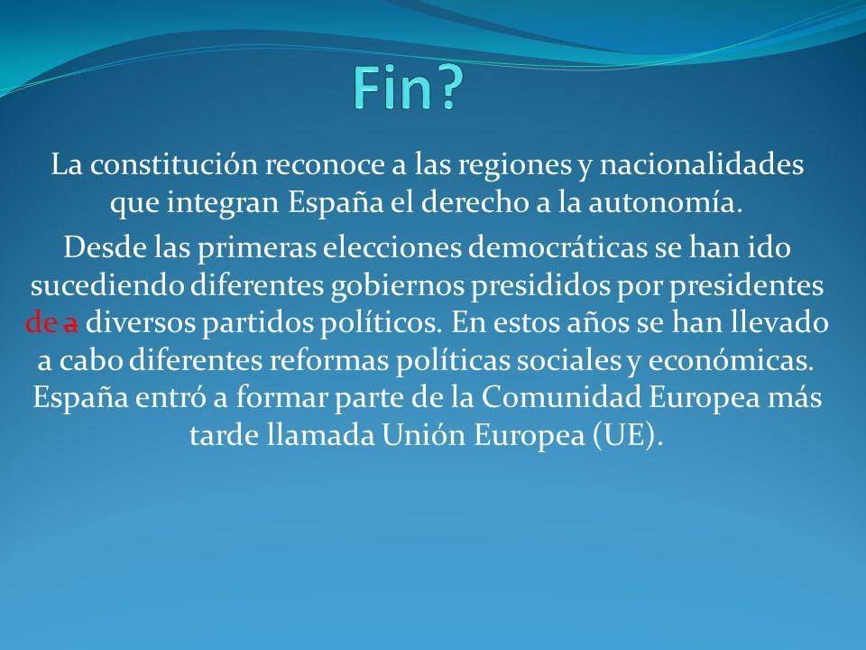 Fin La constitución reconoce a las regiones y nacionalidades que integran España el derecho a la autonomía.
