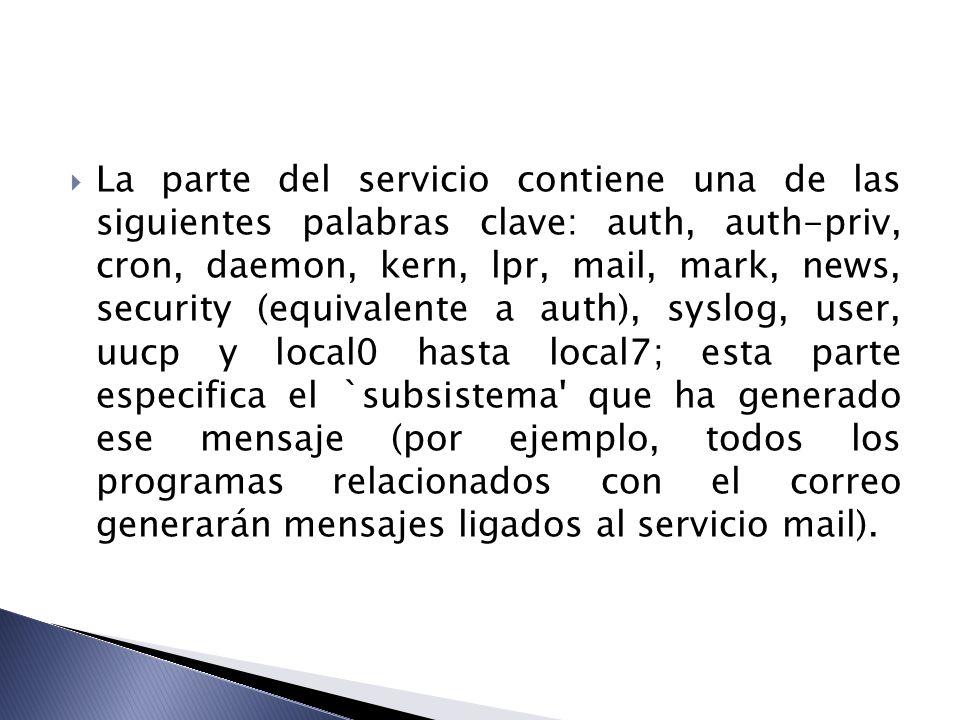 La parte del servicio contiene una de las siguientes palabras clave: auth, auth-priv, cron, daemon, kern, lpr, mail, mark, news, security (equivalente a auth), syslog, user, uucp y local0 hasta local7; esta parte especifica el `subsistema que ha generado ese mensaje (por ejemplo, todos los programas relacionados con el correo generarán mensajes ligados al servicio mail).