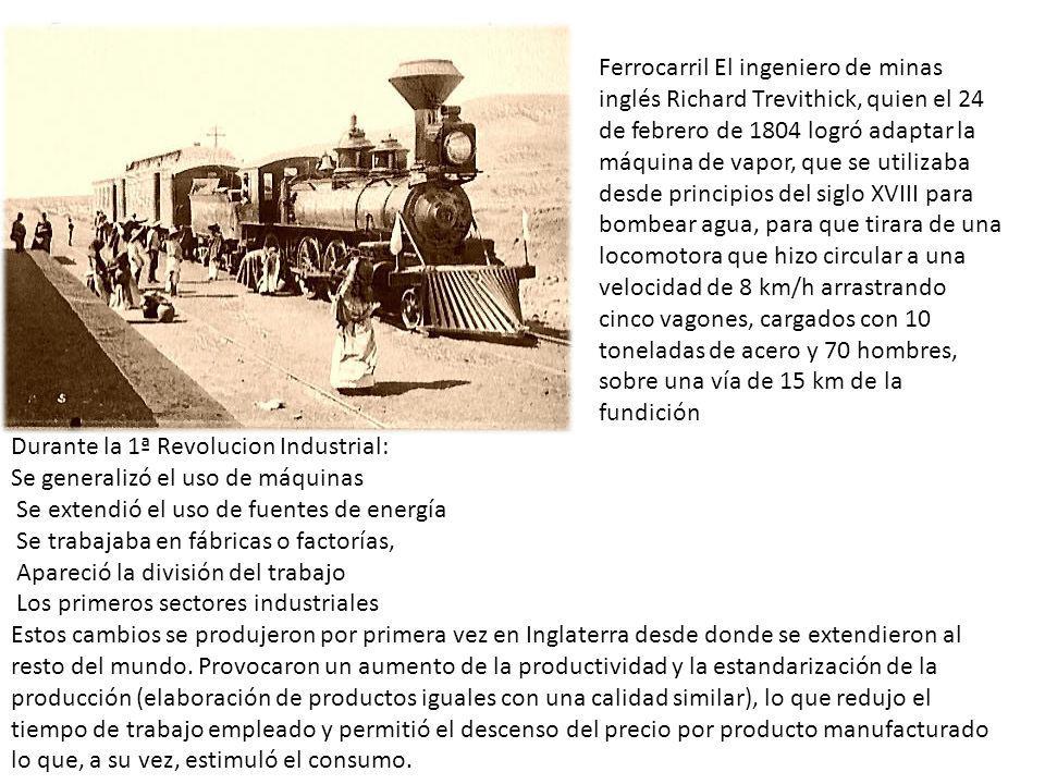 Ferrocarril El ingeniero de minas inglés Richard Trevithick, quien el 24 de febrero de 1804 logró adaptar la máquina de vapor, que se utilizaba desde principios del siglo XVIII para bombear agua, para que tirara de una locomotora que hizo circular a una velocidad de 8 km/h arrastrando cinco vagones, cargados con 10 toneladas de acero y 70 hombres, sobre una vía de 15 km de la fundición
