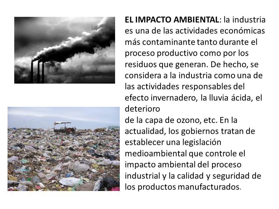 EL IMPACTO AMBIENTAL: la industria es una de las actividades económicas más contaminante tanto durante el proceso productivo como por los residuos que generan. De hecho, se considera a la industria como una de las actividades responsables del efecto invernadero, la lluvia ácida, el deterioro
