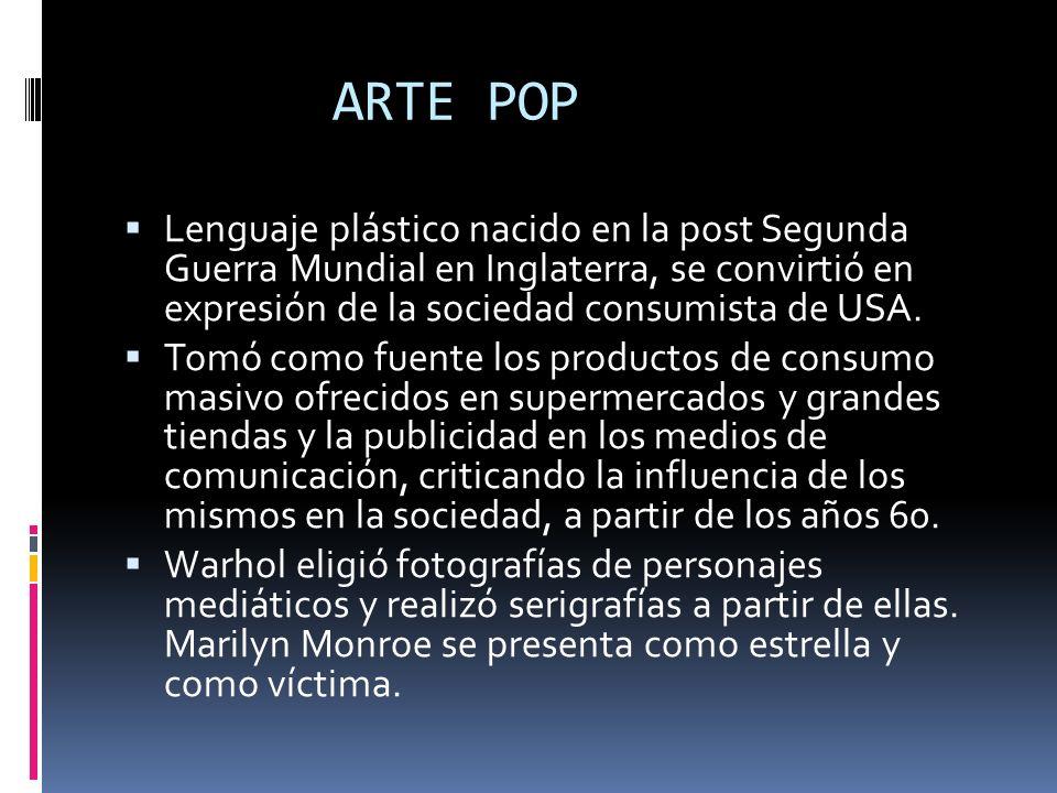 ARTE POP Lenguaje plástico nacido en la post Segunda Guerra Mundial en Inglaterra, se convirtió en expresión de la sociedad consumista de USA.