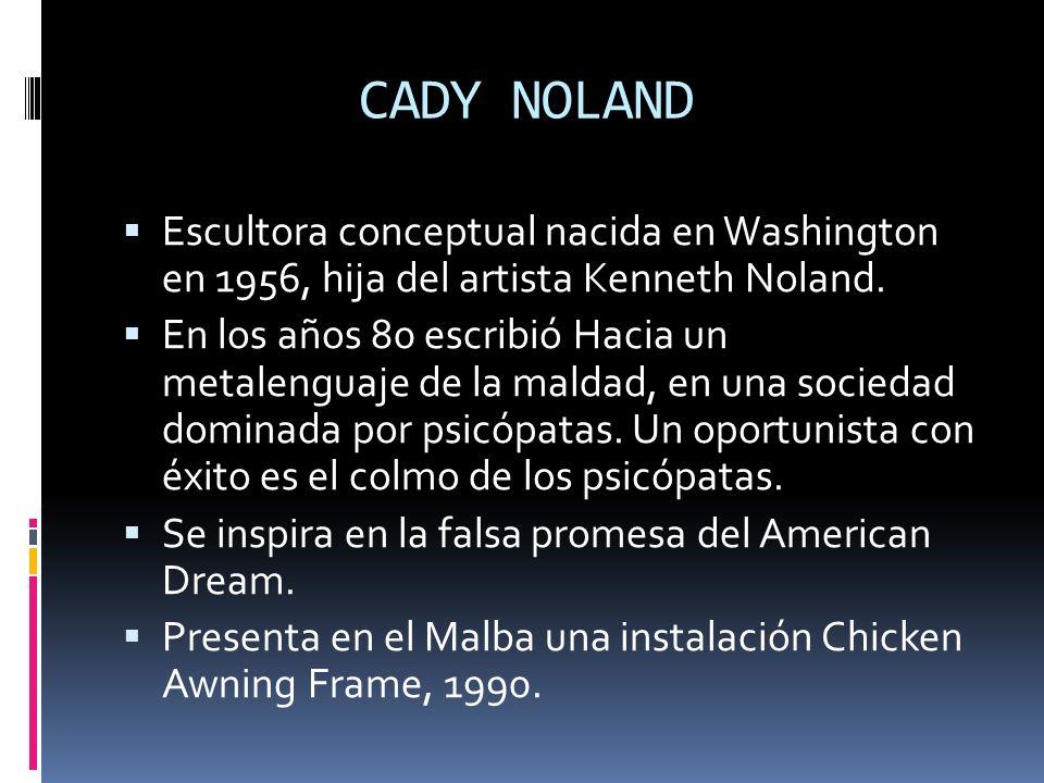 CADY NOLAND Escultora conceptual nacida en Washington en 1956, hija del artista Kenneth Noland.
