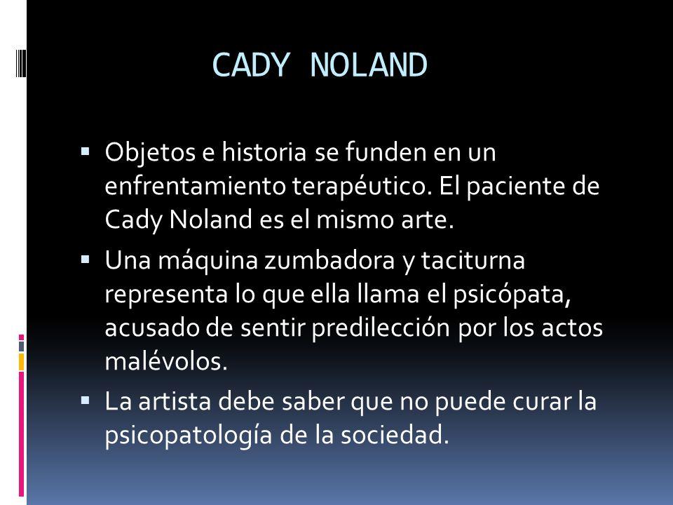 CADY NOLAND Objetos e historia se funden en un enfrentamiento terapéutico. El paciente de Cady Noland es el mismo arte.