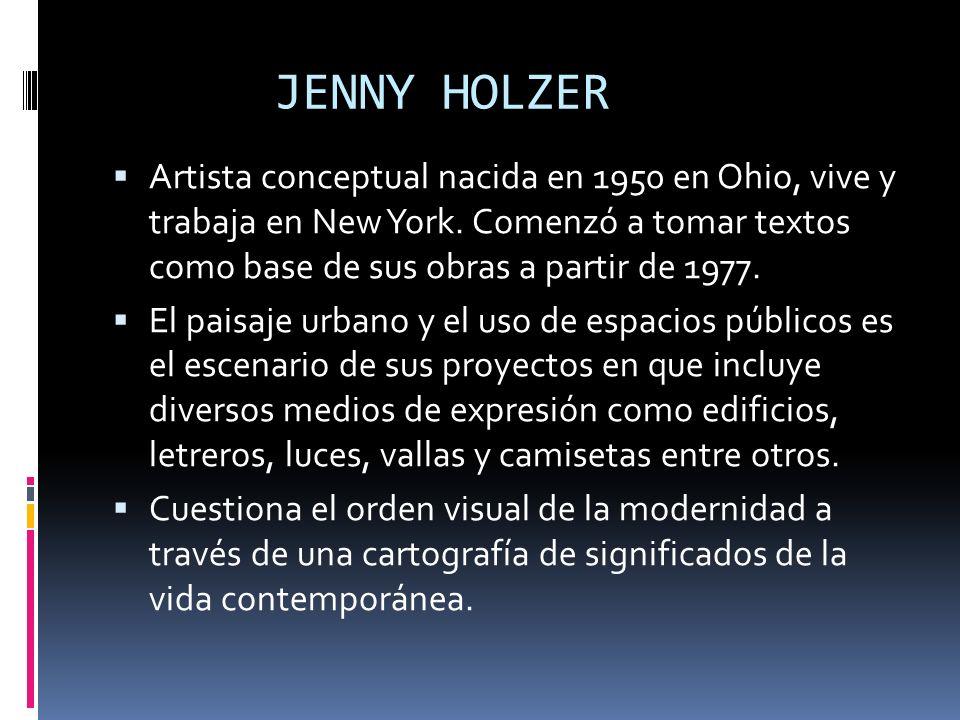 JENNY HOLZER Artista conceptual nacida en 1950 en Ohio, vive y trabaja en New York. Comenzó a tomar textos como base de sus obras a partir de 1977.