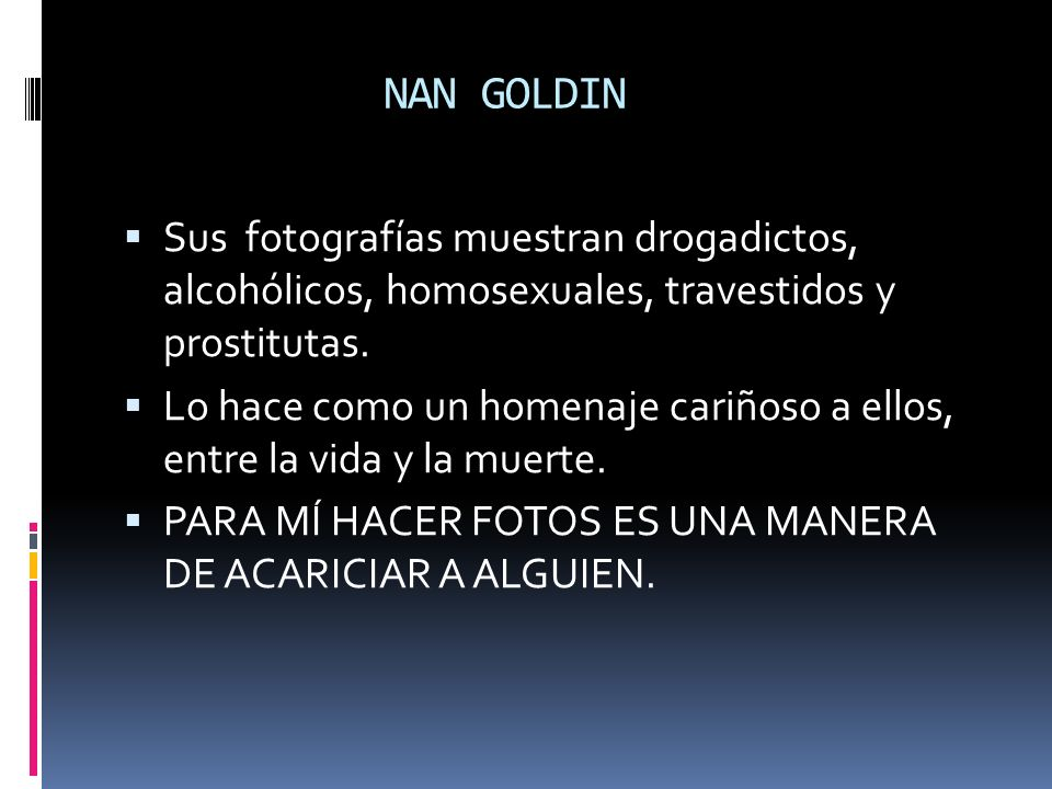 NAN GOLDIN Sus fotografías muestran drogadictos, alcohólicos, homosexuales, travestidos y prostitutas.