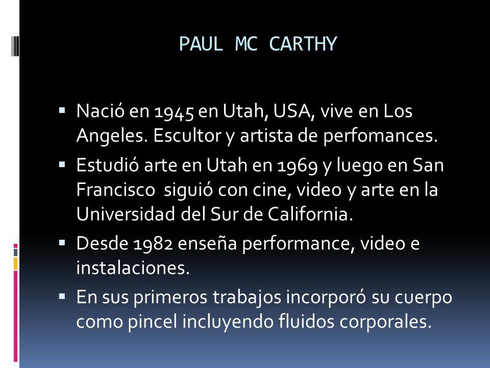 PAUL MC CARTHY Nació en 1945 en Utah, USA, vive en Los Angeles. Escultor y artista de perfomances.