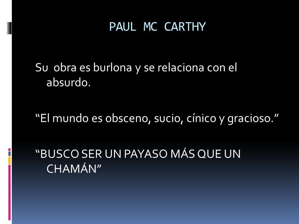 PAUL MC CARTHY Su obra es burlona y se relaciona con el absurdo.