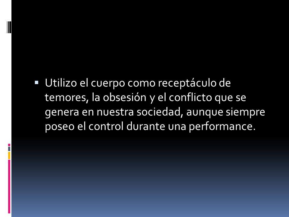 Utilizo el cuerpo como receptáculo de temores, la obsesión y el conflicto que se genera en nuestra sociedad, aunque siempre poseo el control durante una performance.