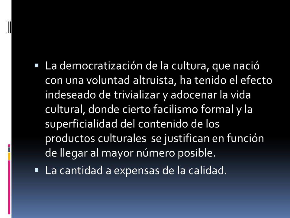 La democratización de la cultura, que nació con una voluntad altruista, ha tenido el efecto indeseado de trivializar y adocenar la vida cultural, donde cierto facilismo formal y la superficialidad del contenido de los productos culturales se justifican en función de llegar al mayor número posible.