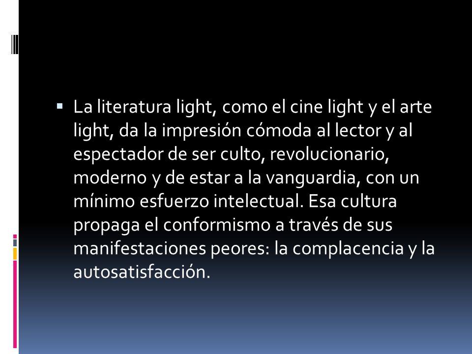 La literatura light, como el cine light y el arte light, da la impresión cómoda al lector y al espectador de ser culto, revolucionario, moderno y de estar a la vanguardia, con un mínimo esfuerzo intelectual.