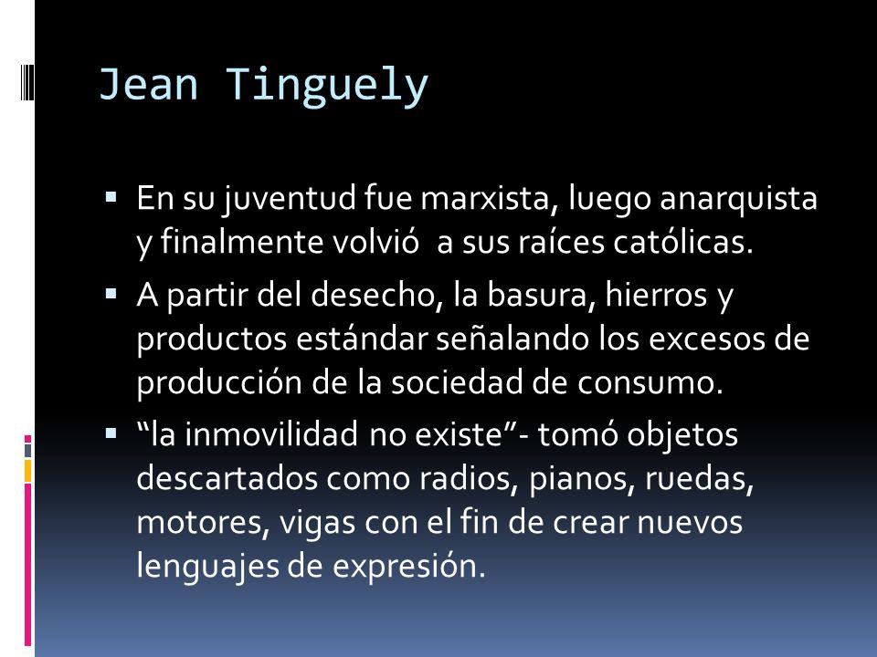Jean Tinguely En su juventud fue marxista, luego anarquista y finalmente volvió a sus raíces católicas.