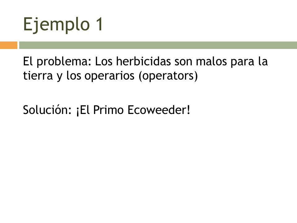 Ejemplo 1 El problema: Los herbicidas son malos para la tierra y los operarios (operators) Solución: ¡El Primo Ecoweeder.