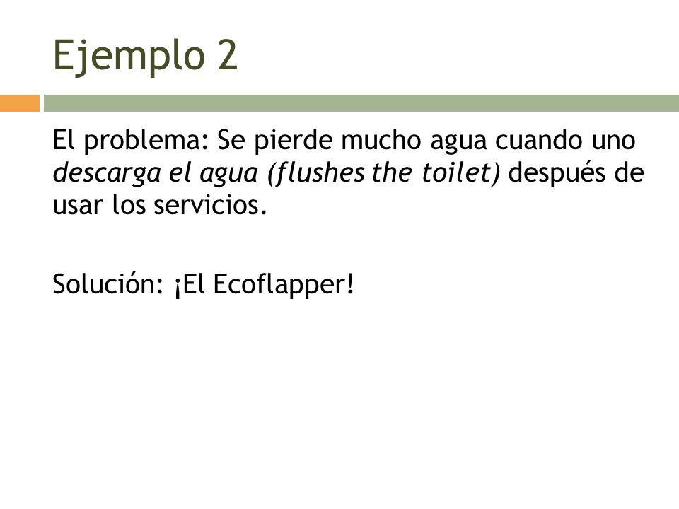 Ejemplo 2 El problema: Se pierde mucho agua cuando uno descarga el agua (flushes the toilet) después de usar los servicios.