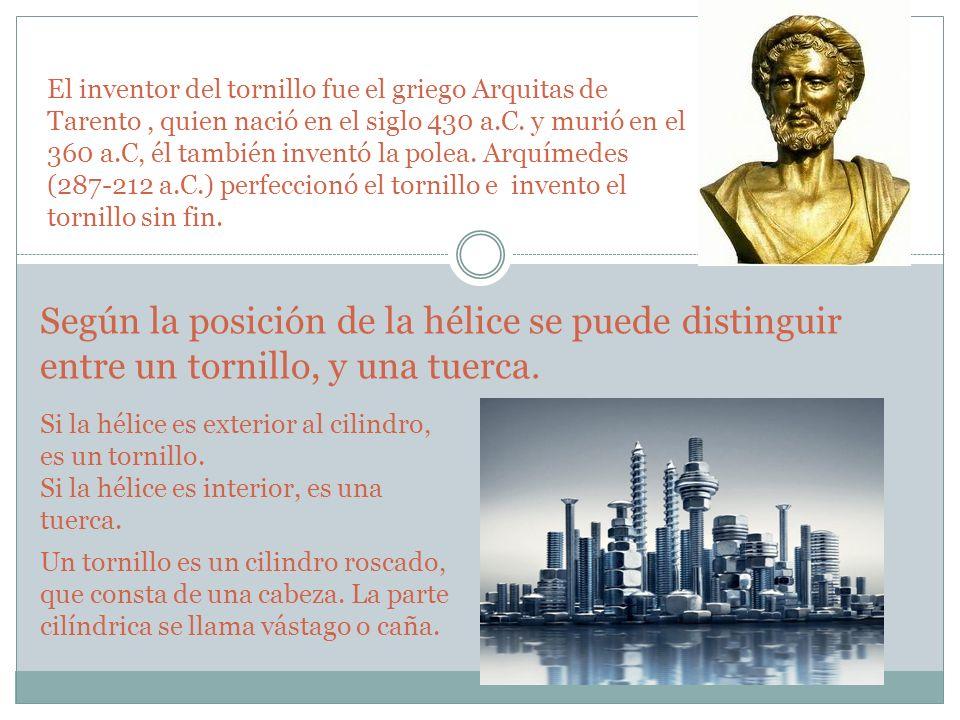 El inventor del tornillo fue el griego Arquitas de Tarento , quien nació en el siglo 430 a.C. y murió en el 360 a.C, él también inventó la polea. Arquímedes (287-212 a.C.) perfeccionó el tornillo e invento el tornillo sin fin.