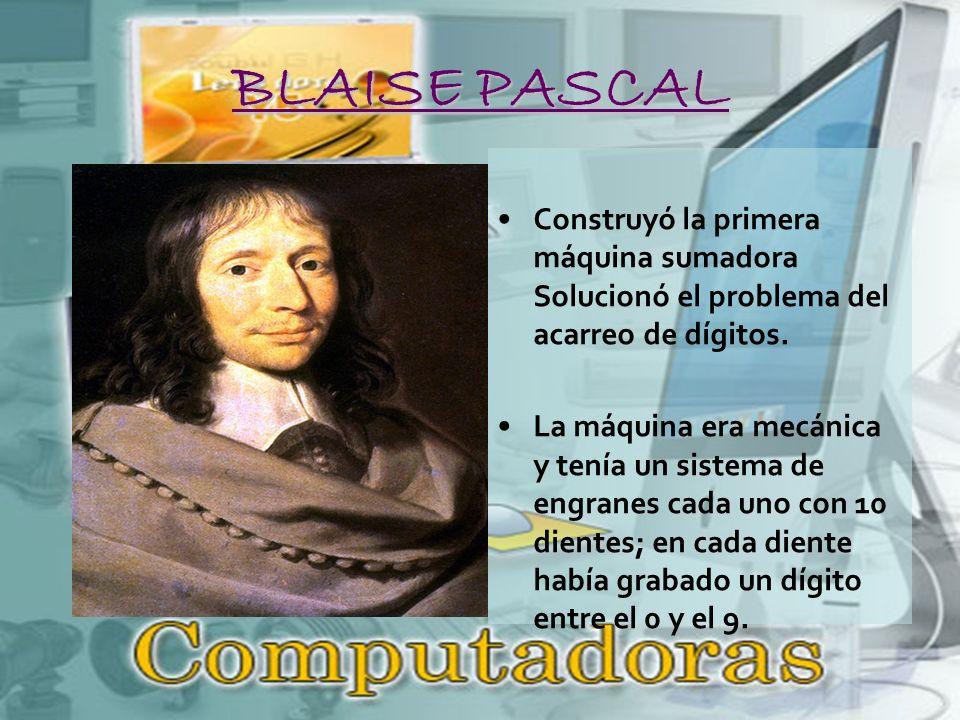 BLAISE PASCAL Construyó la primera máquina sumadora Solucionó el problema del acarreo de dígitos.