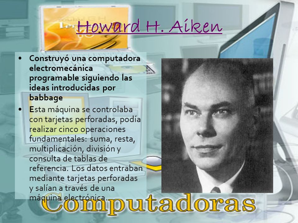 Howard H. Aiken Construyó una computadora electromecánica programable siguiendo las ideas introducidas por babbage.