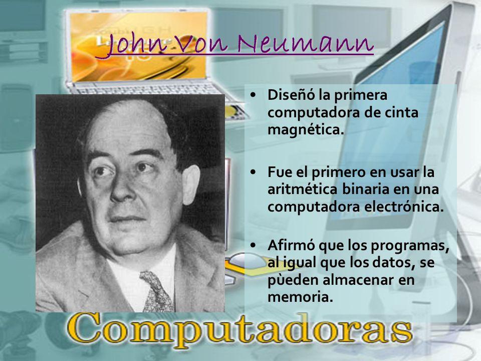 John Von Neumann Diseñó la primera computadora de cinta magnética.