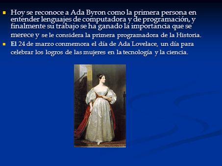Hoy se reconoce a Ada Byron como la primera persona en entender lenguajes de computadora y de programación, y finalmente su trabajo se ha ganado la importancia que se merece y se le considera la primera programadora de la Historia.