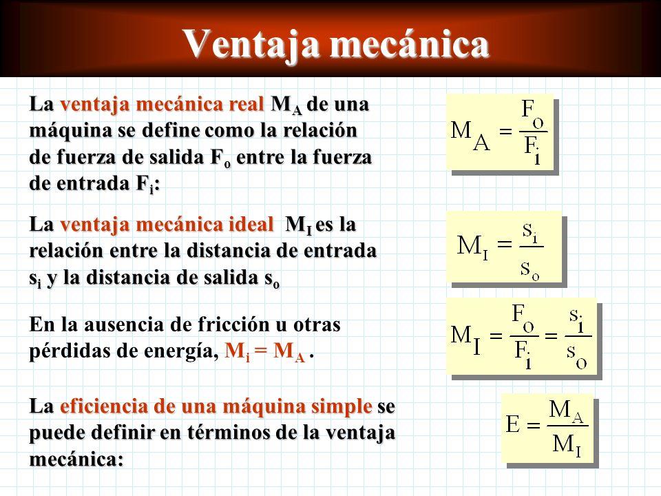 Ventaja mecánica La ventaja mecánica real MA de una máquina se define como la relación de fuerza de salida Fo entre la fuerza de entrada Fi: