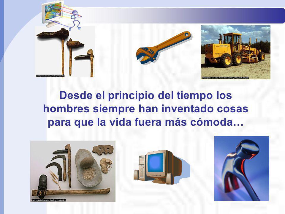Informática Básica I Desde el principio del tiempo los hombres siempre han inventado cosas para que la vida fuera más cómoda…