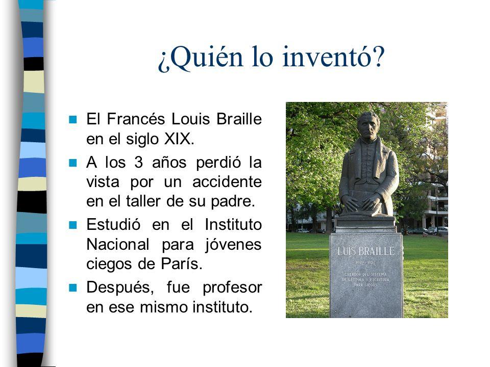 ¿Quién lo inventó El Francés Louis Braille en el siglo XIX.