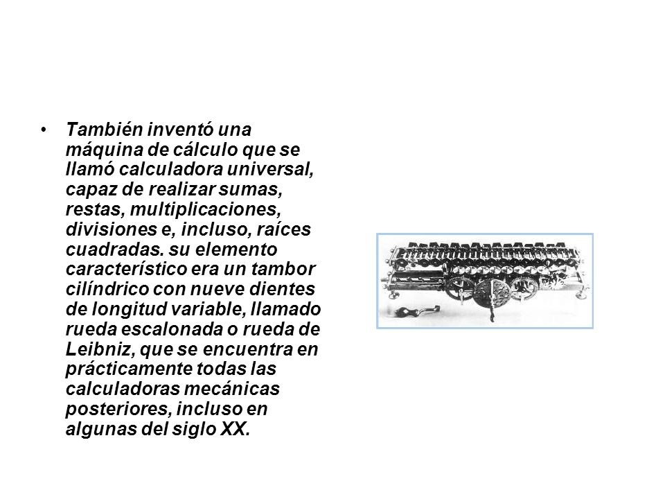 También inventó una máquina de cálculo que se llamó calculadora universal, capaz de realizar sumas, restas, multiplicaciones, divisiones e, incluso, raíces cuadradas.