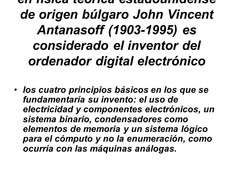 El ingeniero electrónico y doctor en física teórica estadounidense de origen búlgaro John Vincent Antanasoff (1903-1995) es considerado el inventor del ordenador digital electrónico