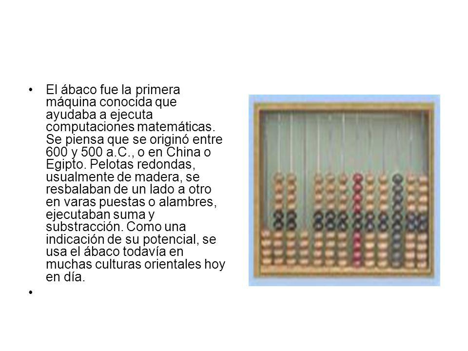 El ábaco fue la primera máquina conocida que ayudaba a ejecuta computaciones matemáticas. Se piensa que se originó entre 600 y 500 a.C., o en China o Egipto. Pelotas redondas, usualmente de madera, se resbalaban de un lado a otro en varas puestas o alambres, ejecutaban suma y substracción. Como una indicación de su potencial, se usa el ábaco todavía en muchas culturas orientales hoy en día.