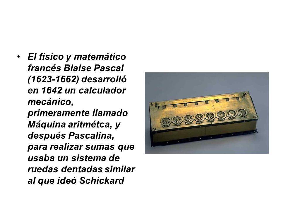 El físico y matemático francés Blaise Pascal (1623-1662) desarrolló en 1642 un calculador mecánico, primeramente llamado Máquina aritmétca, y después Pascalina, para realizar sumas que usaba un sistema de ruedas dentadas similar al que ideó Schickard