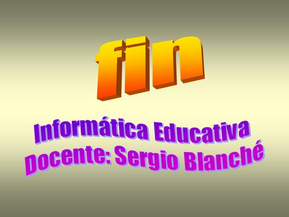fin Informática Educativa Docente: Sergio Blanché
