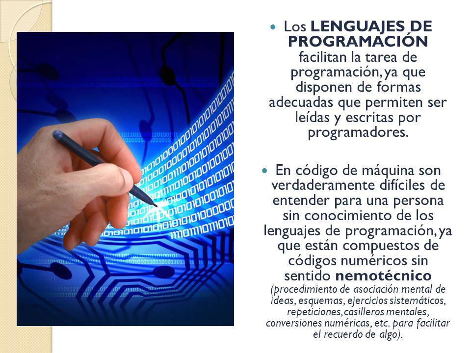 Los LENGUAJES DE PROGRAMACIÓN facilitan la tarea de programación, ya que disponen de formas adecuadas que permiten ser leídas y escritas por programadores.