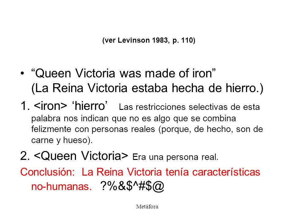(ver Levinson 1983, p. 110) Queen Victoria was made of iron (La Reina Victoria estaba hecha de hierro.)