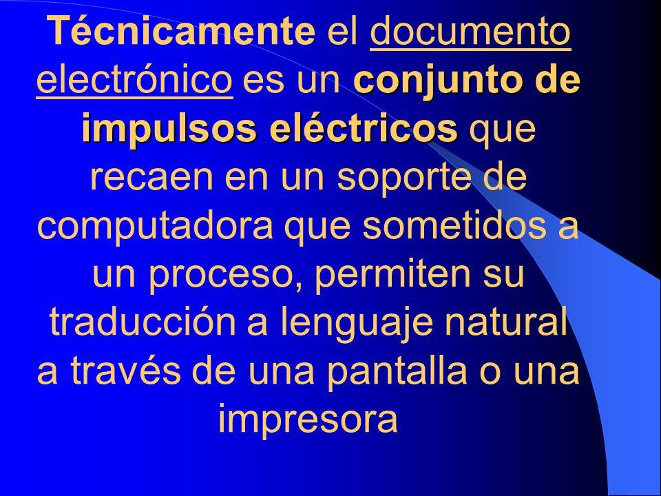 Técnicamente el documento electrónico es un conjunto de impulsos eléctricos que recaen en un soporte de computadora que sometidos a un proceso, permiten su traducción a lenguaje natural a través de una pantalla o una impresora
