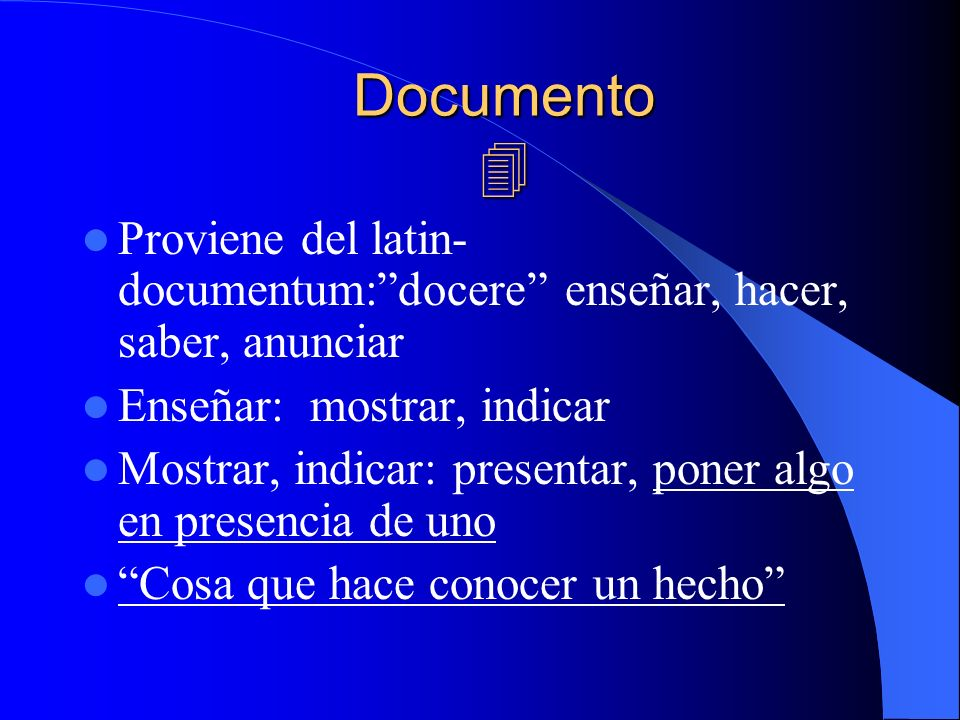 Documento  Proviene del latin-documentum: docere enseñar, hacer, saber, anunciar. Enseñar: mostrar, indicar.