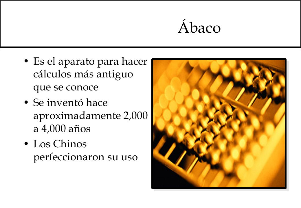 Ábaco Es el aparato para hacer cálculos más antiguo que se conoce