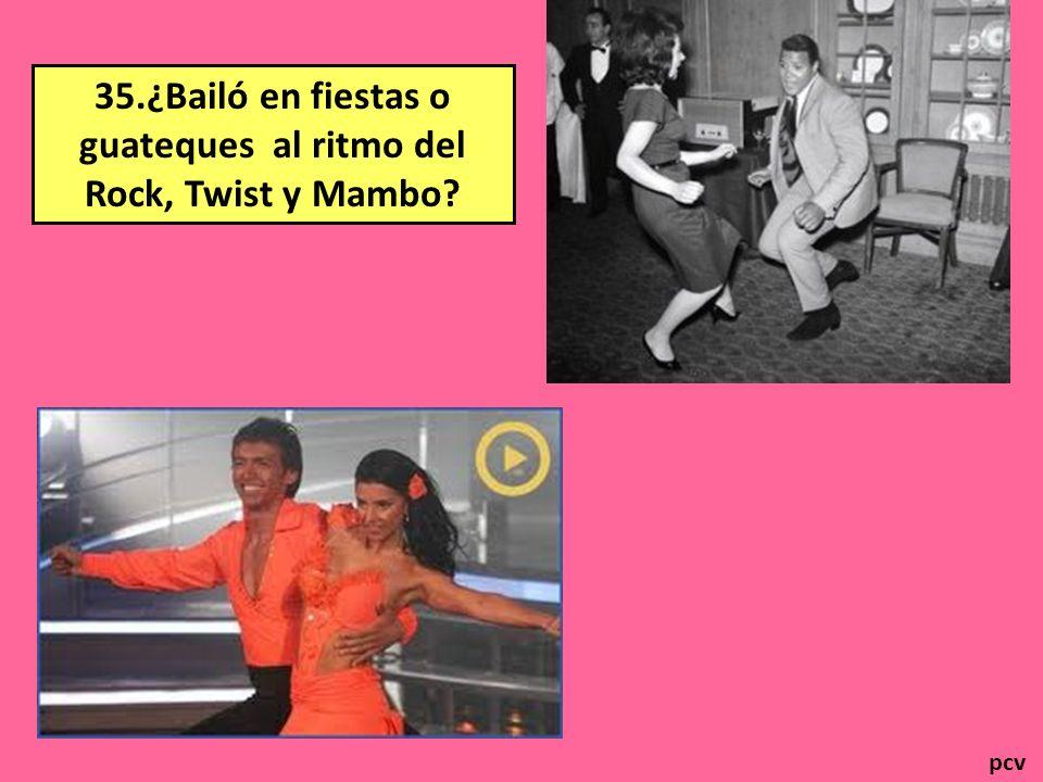 35.¿Bailó en fiestas o guateques al ritmo del Rock, Twist y Mambo
