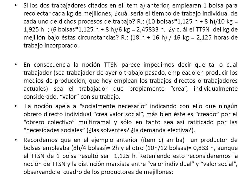Si los dos trabajadores citados en el ítem a) anterior, emplearan 1 bolsa para recolectar cada kg de mejillones, ¿cuál sería el tiempo de trabajo individual de cada uno de dichos procesos de trabajo R.: (10 bolsas*1,125 h + 8 h)/10 kg = 1,925 h ; (6 bolsas*1,125 h + 8 h)/6 kg = 2,45833 h. ¿y cuál el TTSN del kg de mejillón bajo éstas circunstancias R.: (18 h + 16 h) / 16 kg = 2,125 horas de trabajo incorporado.