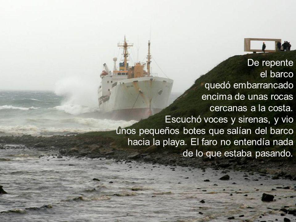 De repente el barco. quedó embarrancado. encima de unas rocas. cercanas a la costa. Escuchó voces y sirenas, y vio.