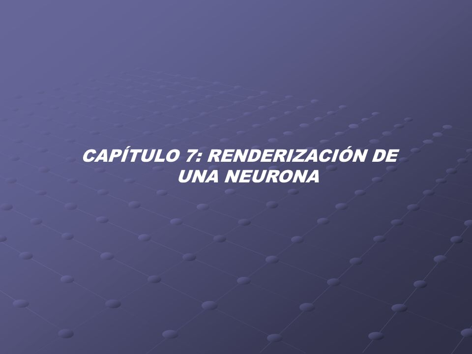 CAPÍTULO 7: RENDERIZACIÓN DE UNA NEURONA